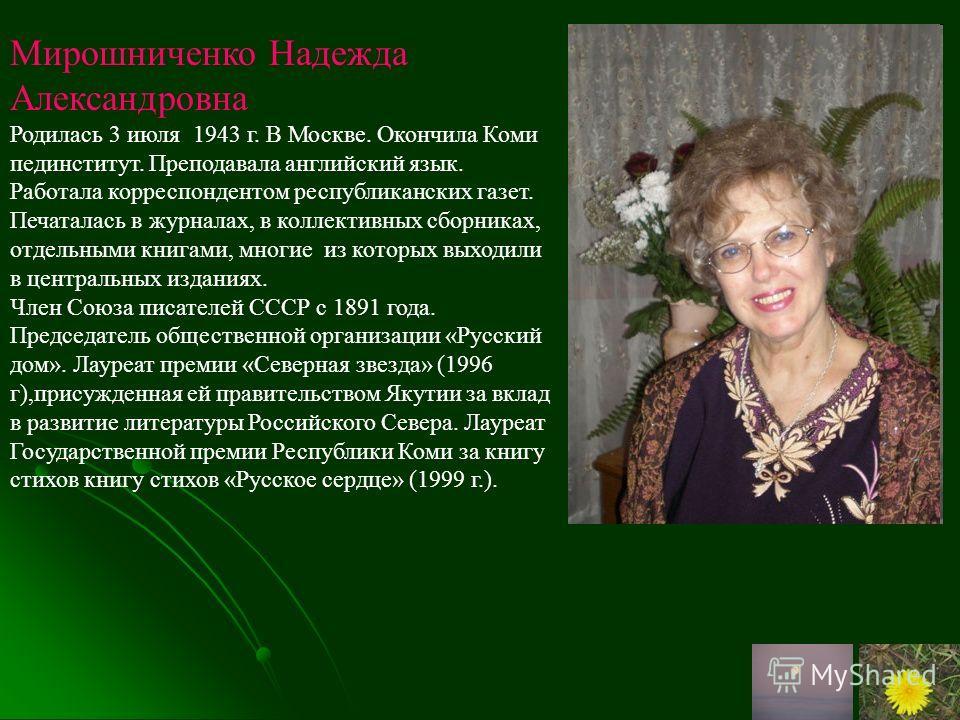 Мирошниченко Надежда Александровна Родилась 3 июля 1943 г. В Москве. Окончила Коми пединститут. Преподавала английский язык. Работала корреспондентом республиканских газет. Печаталась в журналах, в коллективных сборниках, отдельными книгами, многие и