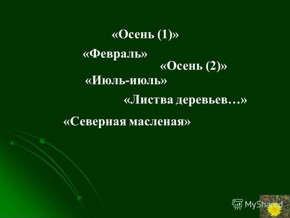 «Осень (1)» «Февраль» «Осень (2)» «Июль-июль» «Листва деревьев…» «Северная масленая»