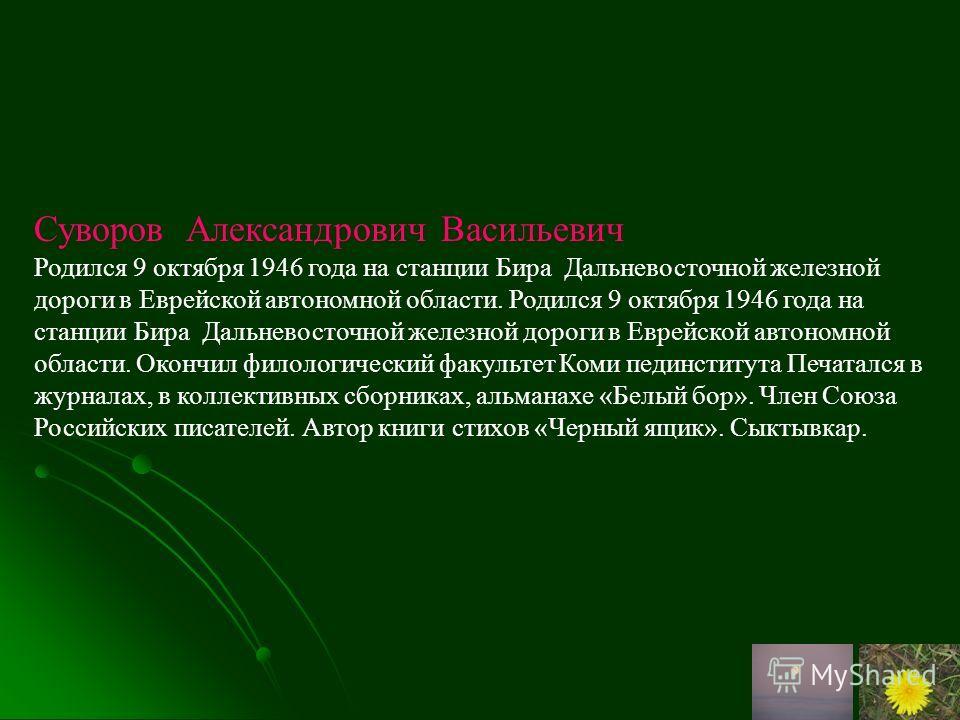 Суворов Александрович Васильевич Родился 9 октября 1946 года на станции Бира Дальневосточной железной дороги в Еврейской автономной области. Родился 9 октября 1946 года на станции Бира Дальневосточной железной дороги в Еврейской автономной области. О