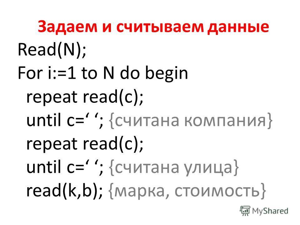 Задаем и считываем данные Read(N); For i:=1 to N do begin repeat read(c); until c= ; {считана компания} repeat read(c); until c= ; {считана улица} read(k,b); {марка, стоимость}