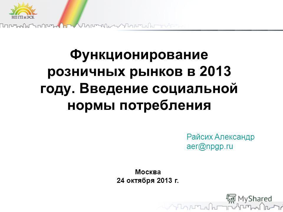 Функционирование розничных рынков в 2013 году. Введение социальной нормы потребления Москва 24 октября 2013 г. Райсих Александр aer@npgp.ru