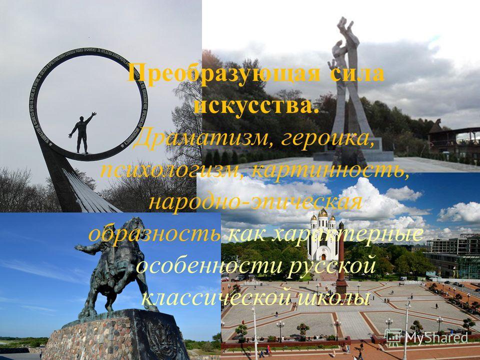 Преобразующая сила искусства. Драматизм, героика, психологизм, картинность, народно-эпическая образность как характерные особенности русской классической школы