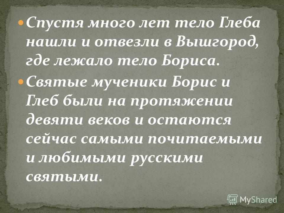 Спустя много лет тело Глеба нашли и отвезли в Вышгород, где лежало тело Бориса. Святые мученики Борис и Глеб были на протяжении девяти веков и остаются сейчас самыми почитаемыми и любимыми русскими святыми.