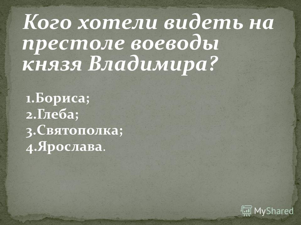 Кого хотели видеть на престоле воеводы князя Владимира? 1.Бориса; 2.Глеба; 3.Святополка; 4.Ярослава.