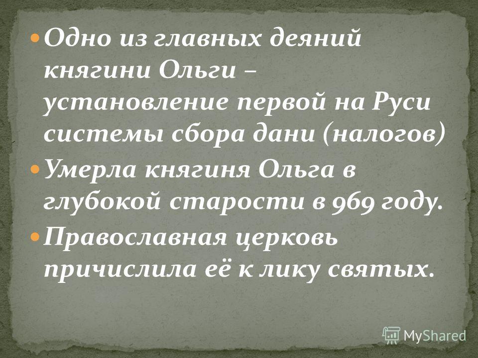 Одно из главных деяний княгини Ольги – установление первой на Руси системы сбора дани (налогов) Умерла княгиня Ольга в глубокой старости в 969 году. Православная церковь причислила её к лику святых.