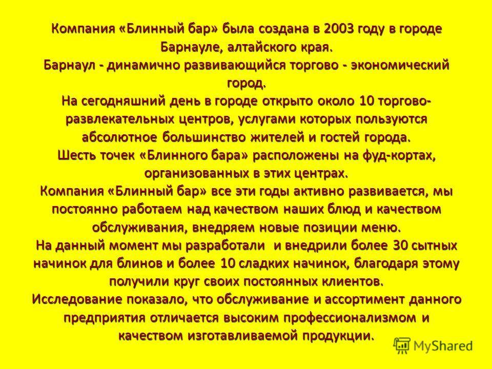 Компания «Блинный бар» была создана в 2003 году в городе Барнауле, алтайского края. Барнаул - динамично развивающийся торгово - экономический город. На сегодняшний день в городе открыто около 10 торгово- развлекательных центров, услугами которых поль