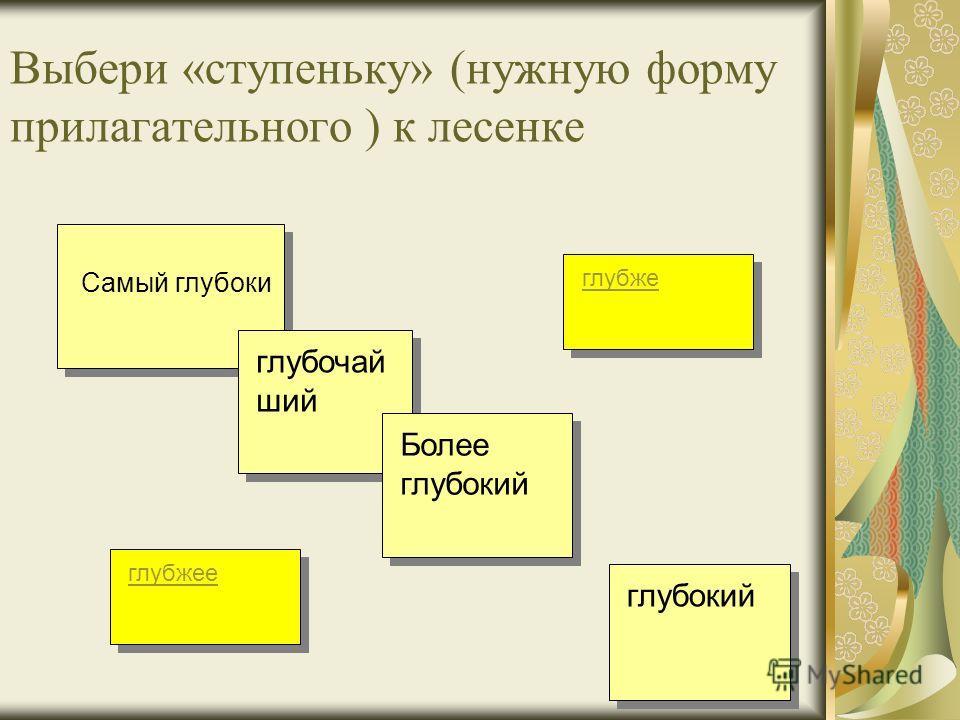 Выбери «ступеньку» (нужную форму прилагательного ) к лесенке глубочай ший глубжее глубокий Более глубокий глубже Самый глубоки