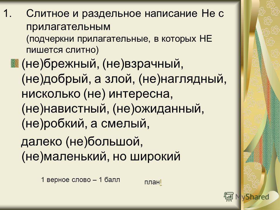 1.Слитное и раздельное написание Не с прилагательным (подчеркни прилагательные, в которых НЕ пишется слитно) (не)брежный, (не)взрачный, (не)добрый, а злой, (не)наглядный, нисколько (не) интересна, (не)навистный, (не)ожиданный, (не)робкий, а смелый, д
