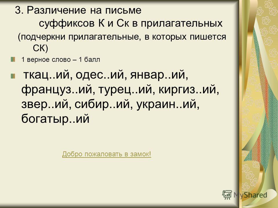 3. Различение на письме суффиксов К и Ск в прилагательных (подчеркни прилагательные, в которых пишется СК) 1 верное слово – 1 балл ткац..ий, одес..ий, январ..ий, француз..ий, турец..ий, киргиз..ий, звер..ий, сибир..ий, украин..ий, богатыр..ий Добро п