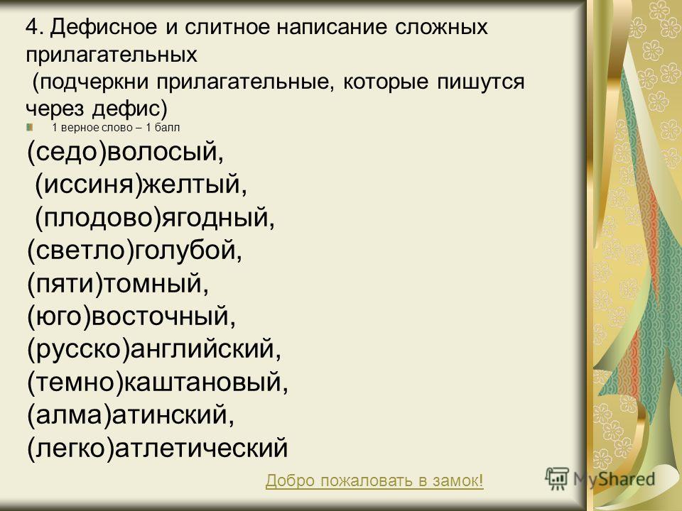 4. Дефисное и слитное написание сложных прилагательных (подчеркни прилагательные, которые пишутся через дефис) 1 верное слово – 1 балл (седо)волосый, (иссиня)желтый, (плодово)ягодный, (светло)голубой, (пяти)томный, (юго)восточный, (русско)английский,