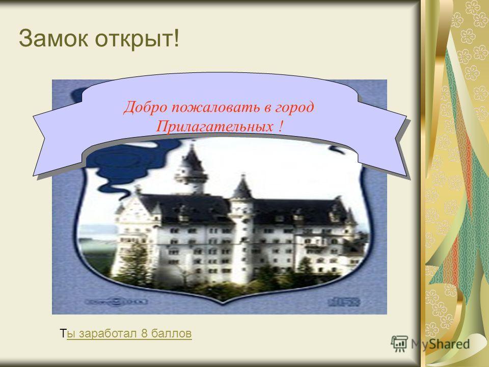 Замок открыт! Добро пожаловать в город Прилагательных ! Ты заработал 8 балловы заработал 8 баллов