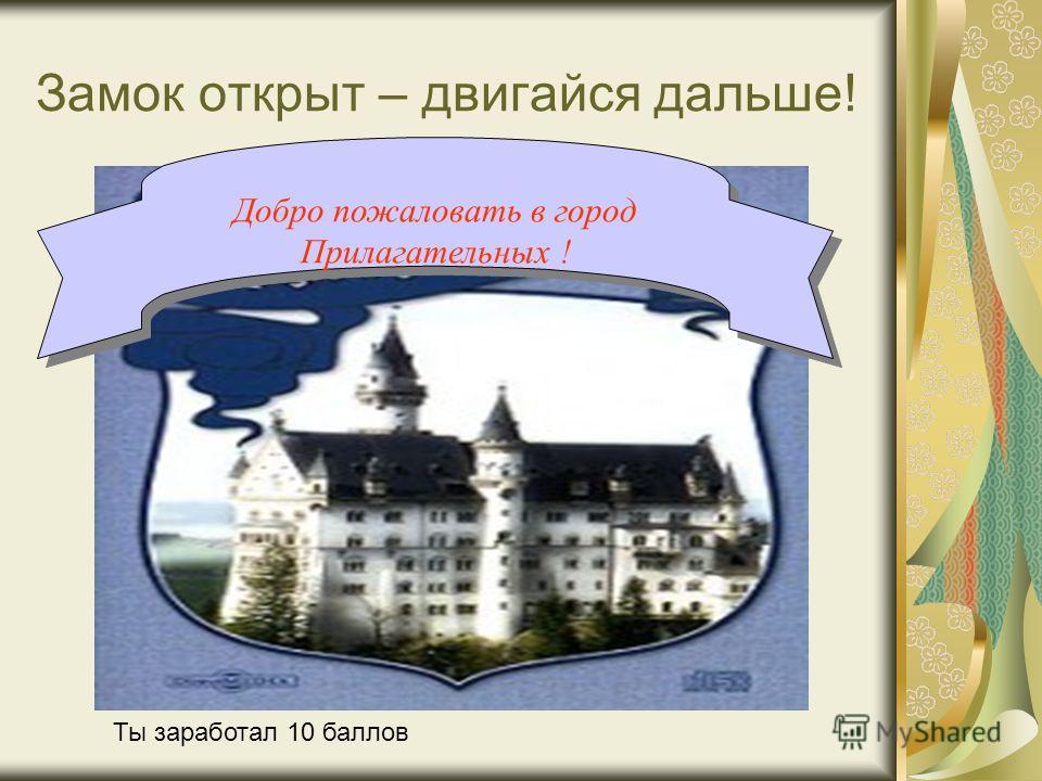Замок открыт – двигайся дальше! Добро пожаловать в город Прилагательных ! Ты заработал 10 баллов