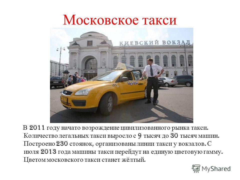 Московское такси В 2011 году начато возрождение цивилизованного рынка такси. Количество легальных такси выросло с 9 тысяч до 30 тысяч машин. Построено 230 стоянок, организованы линии такси у вокзалов. С июля 2013 года машины такси перейдут на единую