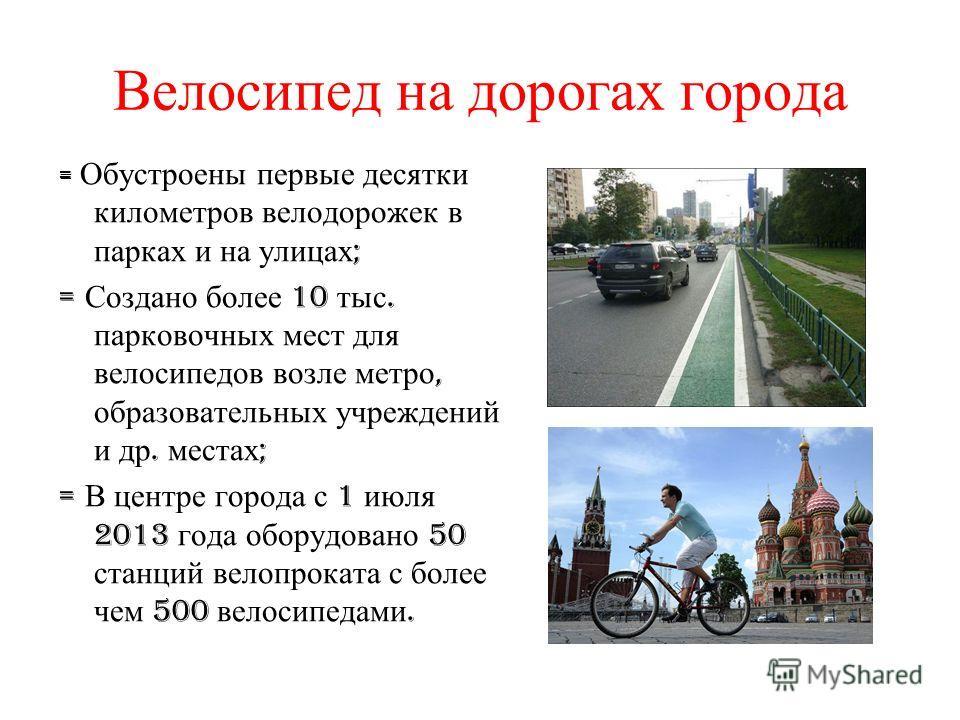 Велосипед на дорогах города = Обустроены первые десятки километров велодорожек в парках и на улицах ; = Создано более 10 тыс. парковочных мест для велосипедов возле метро, образовательных учреждений и др. местах ; = В центре города с 1 июля 2013 года