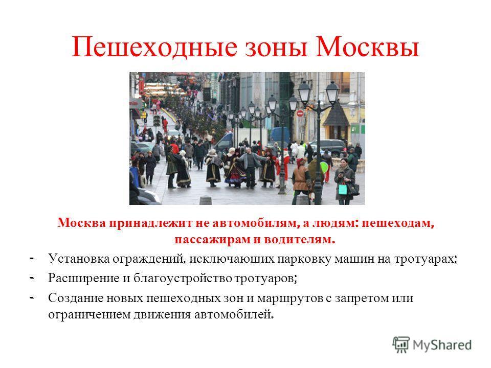 Пешеходные зоны Москвы Москва принадлежит не автомобилям, а людям : пешеходам, пассажирам и водителям. - Установка ограждений, исключающих парковку машин на тротуарах ; - Расширение и благоустройство тротуаров ; - Создание новых пешеходных зон и марш