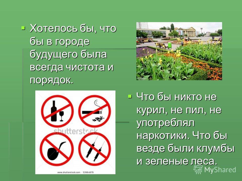 Хотелось бы, что бы в городе будущего была всегда чистота и порядок. Что бы никто не курил, не пил, не употреблял наркотики. Что бы везде были клумбы и зеленые леса.