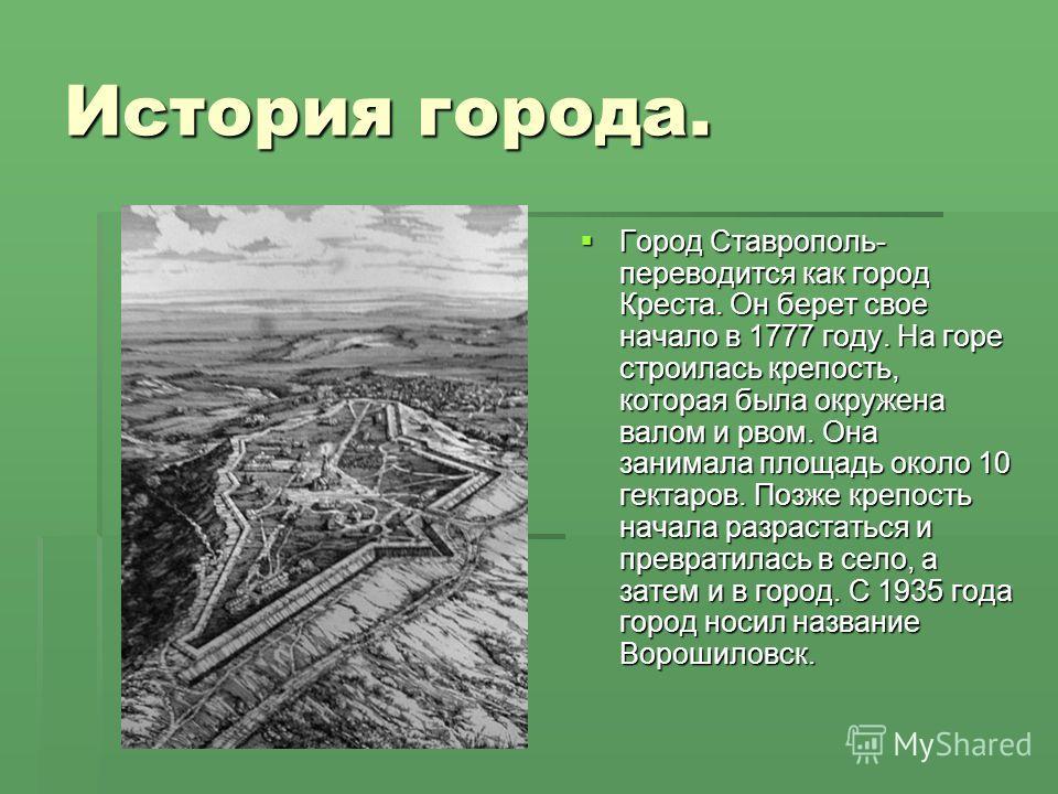 История города. Город Ставрополь- переводится как город Креста. Он берет свое начало в 1777 году. На горе строилась крепость, которая была окружена валом и рвом. Она занимала площадь около 10 гектаров. Позже крепость начала разрастаться и превратилас