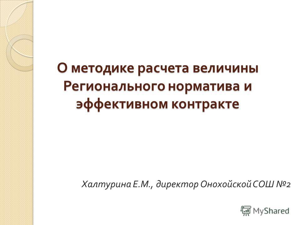 О методике расчета величины Регионального норматива и эффективном контракте Халтурина Е. М., директор Онохойской СОШ 2