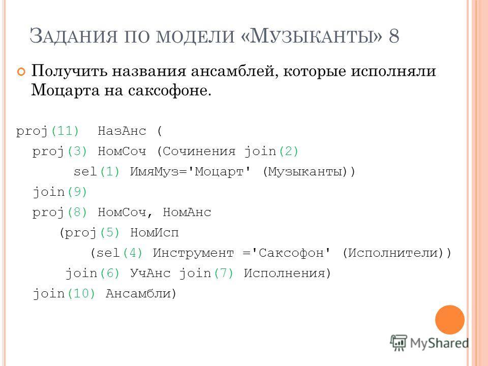 З АДАНИЯ ПО МОДЕЛИ «М УЗЫКАНТЫ » 8 Получить названия ансамблей, которые исполняли Моцарта на саксофоне. proj(11) НазАнс ( proj(3) НомСоч (Сочинения join(2) sel(1) ИмяМуз='Моцарт' (Музыканты)) join(9) proj(8) НомСоч, НомАнс (proj(5) НомИсп (sel(4) Инс