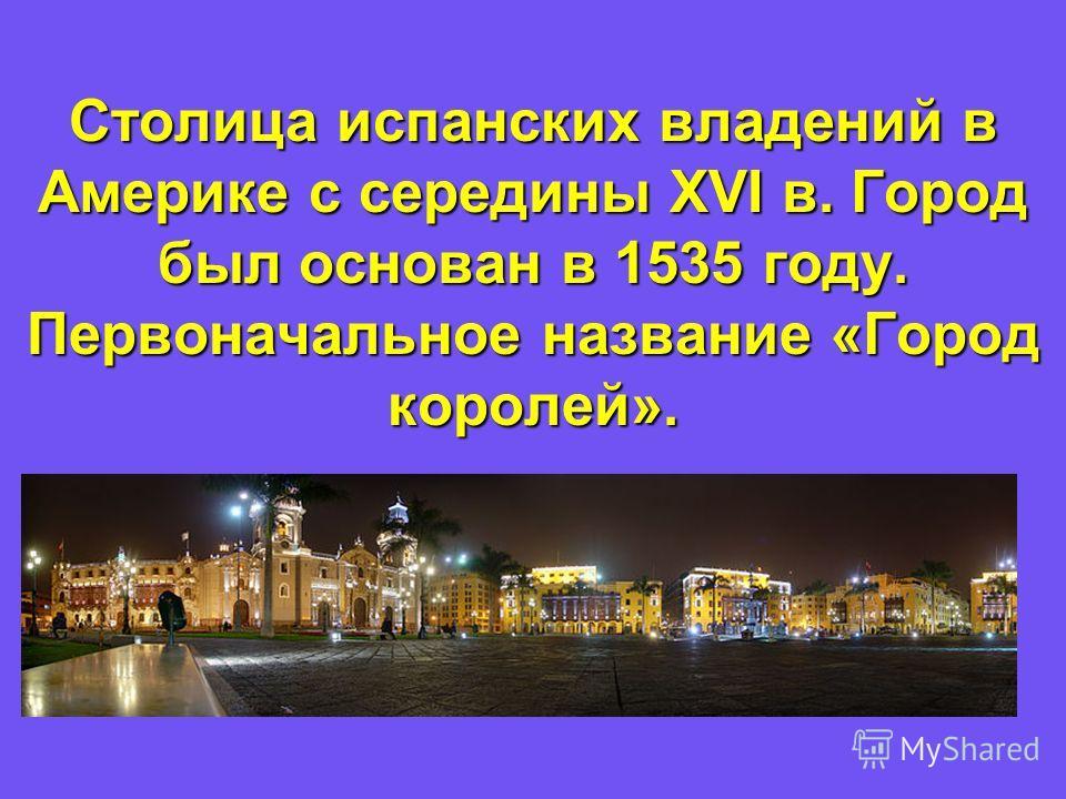 Столица испанских владений в Америке с середины XVI в. Город был основан в 1535 году. Первоначальное название «Город королей».