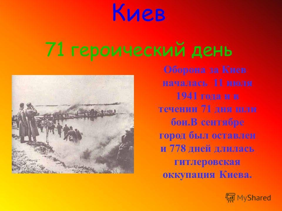 Оборона за Киев началась 11 июля 1941 года и в течении 71 дня шли бои.В сентябре город был оставлен и 778 дней длилась гитлеровская оккупация Киева. Киев 71 героический день