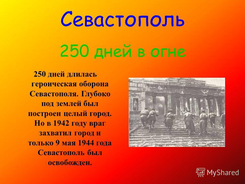 250 дней длилась героическая оборона Севастополя. Глубоко под землей был построен целый город. Но в 1942 году враг захватил город и только 9 мая 1944 года Севастополь был освобожден. Севастополь 250 дней в огне