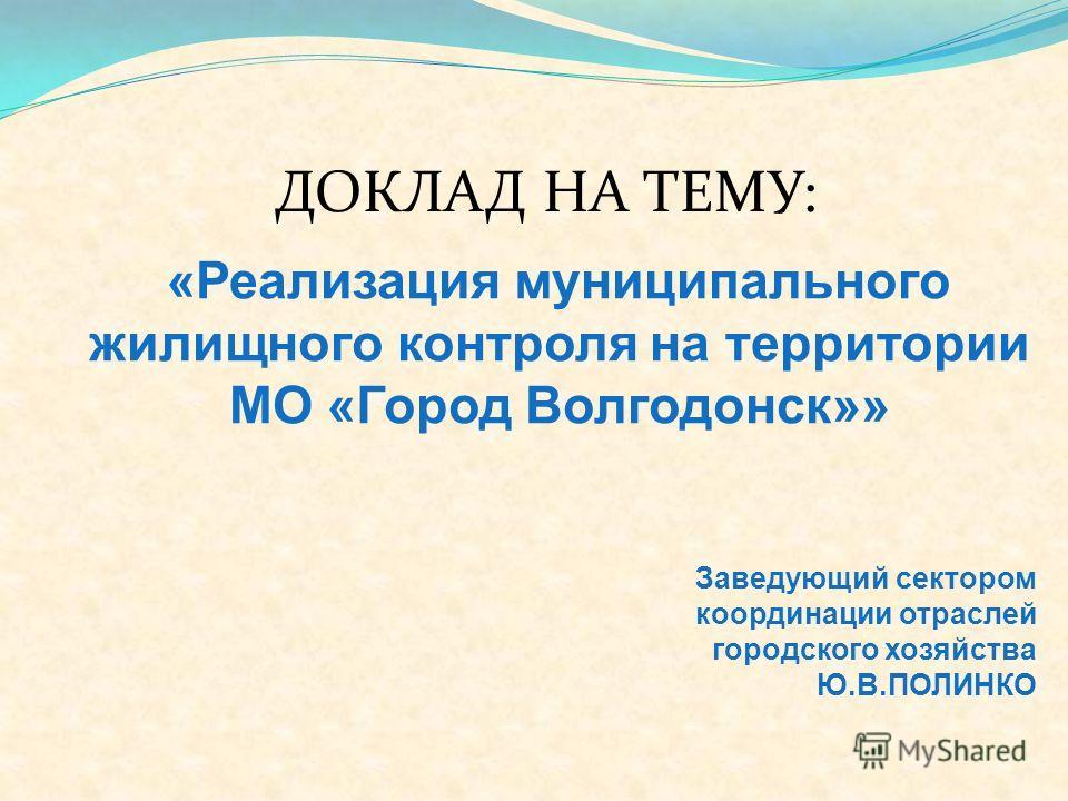 «Реализация муниципального жилищного контроля на территории МО «Город Волгодонск»» Заведующий сектором координации отраслей городского хозяйства Ю.В.ПОЛИНКО ДОКЛАД НА ТЕМУ: