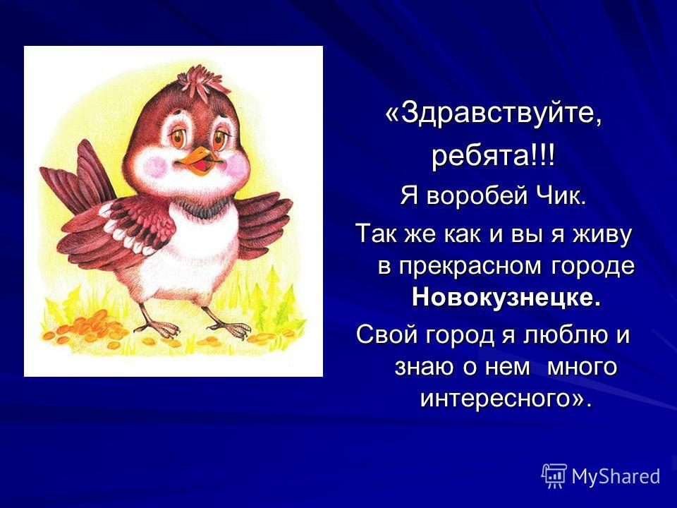 «Здравствуйте,ребята!!! Я воробей Чик. Так же как и вы я живу в прекрасном городе Новокузнецке. Свой город я люблю и знаю о нем много интересного».