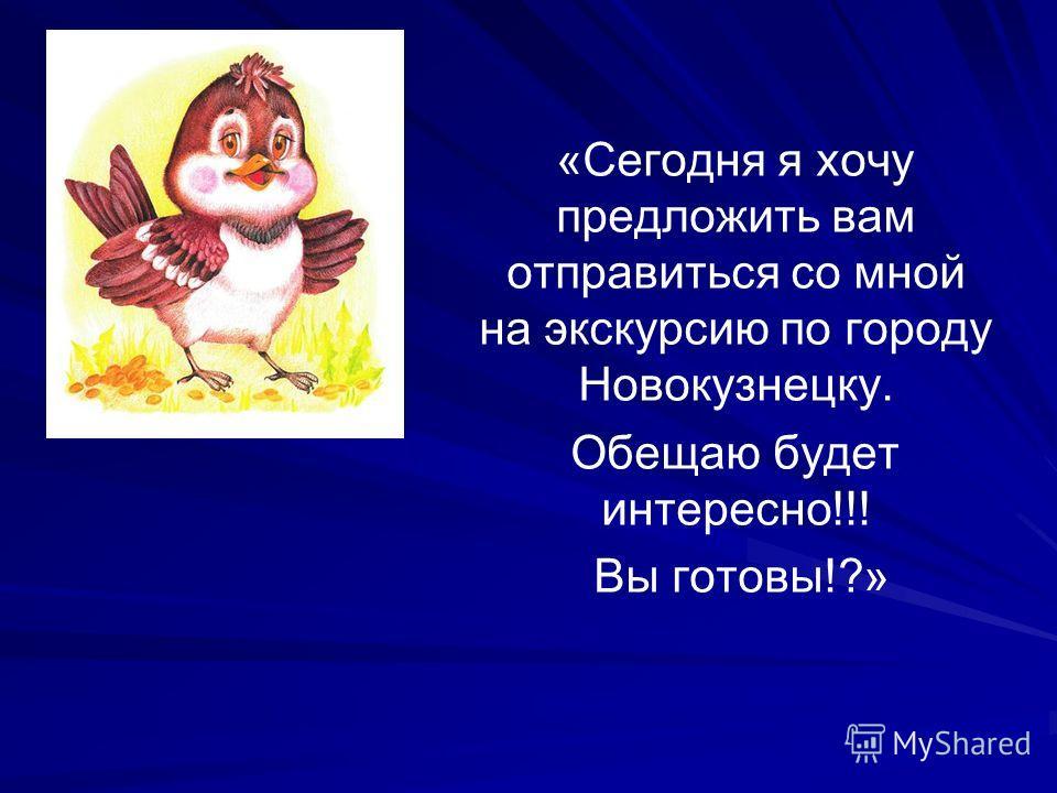 «Сегодня я хочу предложить вам отправиться со мной на экскурсию по городу Новокузнецку. Обещаю будет интересно!!! Вы готовы!?»