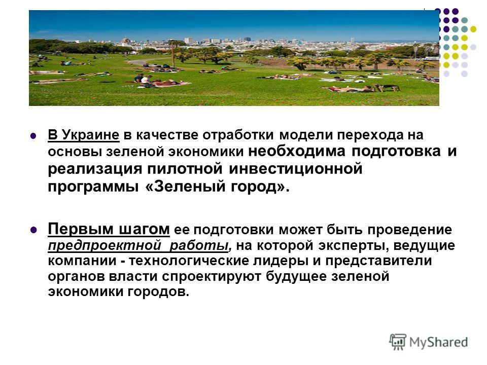 В Украине в качестве отработки модели перехода на основы зеленой экономики необходима подготовка и реализация пилотной инвестиционной программы «Зеленый город». Первым шагом ее подготовки может быть проведение предпроектной работы, на которой эксперт