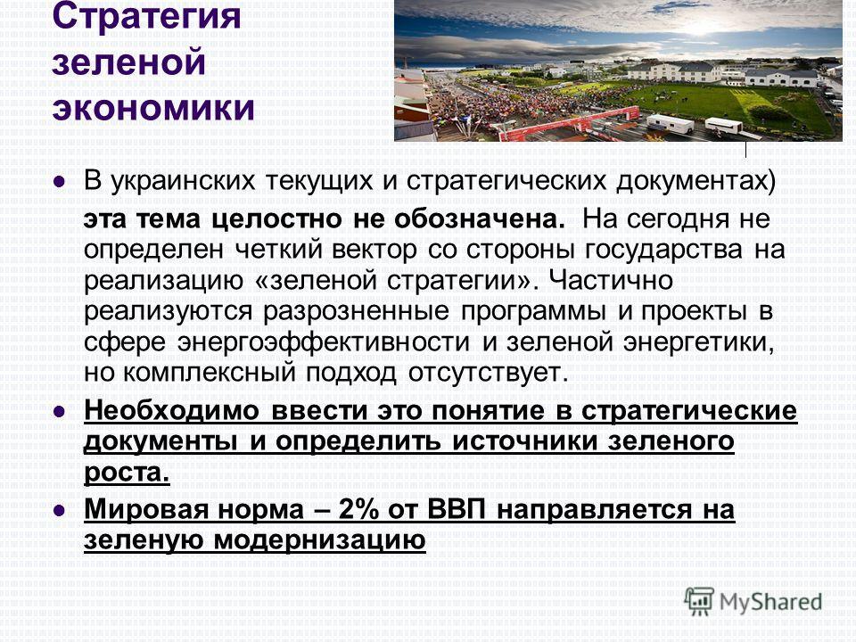 Стратегия зеленой экономики В украинских текущих и стратегических документах) эта тема целостно не обозначена. На сегодня не определен четкий вектор со стороны государства на реализацию «зеленой стратегии». Частично реализуются разрозненные программы