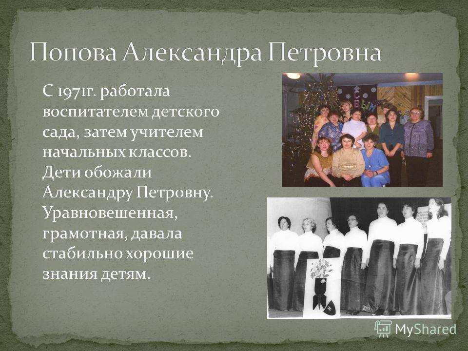 С 1971г. работала воспитателем детского сада, затем учителем начальных классов. Дети обожали Александру Петровну. Уравновешенная, грамотная, давала стабильно хорошие знания детям.