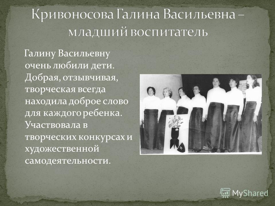 Галину Васильевну очень любили дети. Добрая, отзывчивая, творческая всегда находила доброе слово для каждого ребенка. Участвовала в творческих конкурсах и художественной самодеятельности.