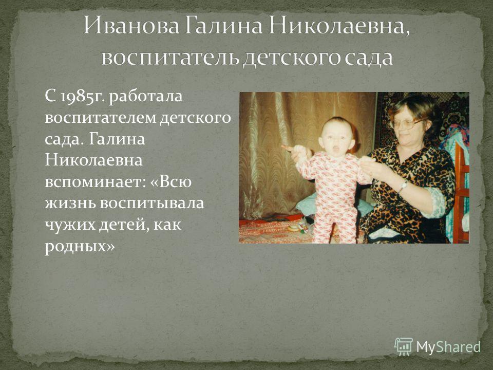 С 1985г. работала воспитателем детского сада. Галина Николаевна вспоминает: «Всю жизнь воспитывала чужих детей, как родных»
