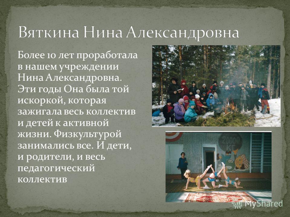 Более 10 лет проработала в нашем учреждении Нина Александровна. Эти годы Она была той искоркой, которая зажигала весь коллектив и детей к активной жизни. Физкультурой занимались все. И дети, и родители, и весь педагогический коллектив