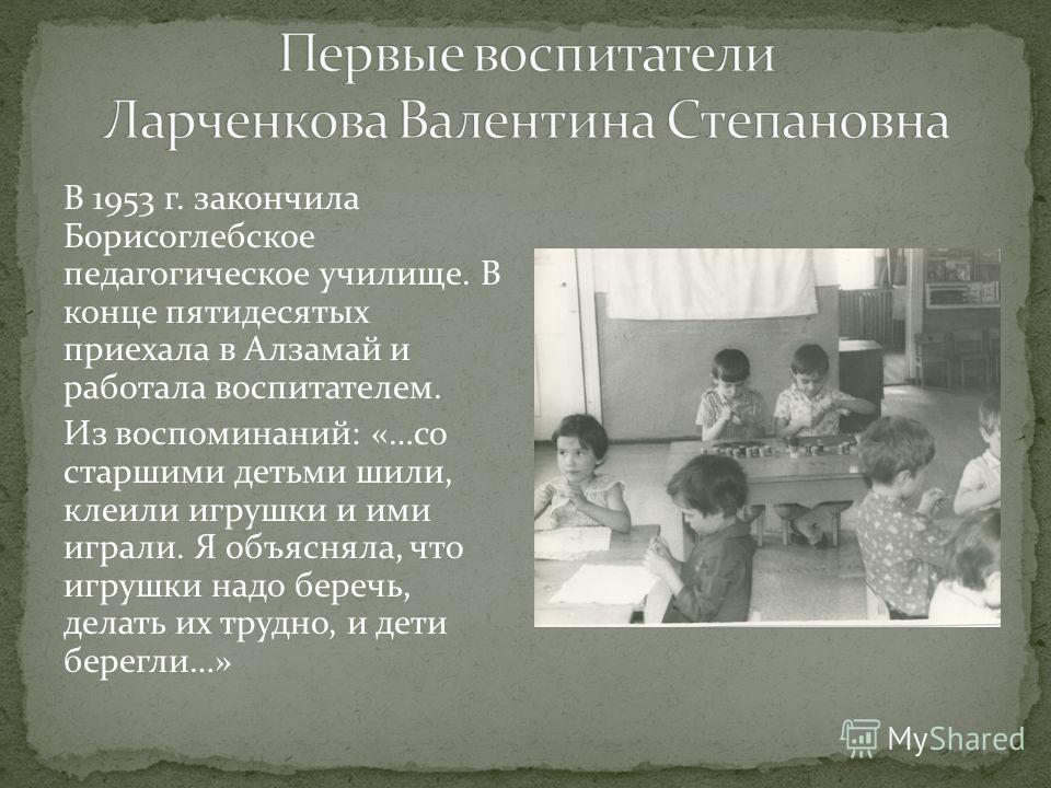 В 1953 г. закончила Борисоглебское педагогическое училище. В конце пятидесятых приехала в Алзамай и работала воспитателем. Из воспоминаний: «…со старшими детьми шили, клеили игрушки и ими играли. Я объясняла, что игрушки надо беречь, делать их трудно