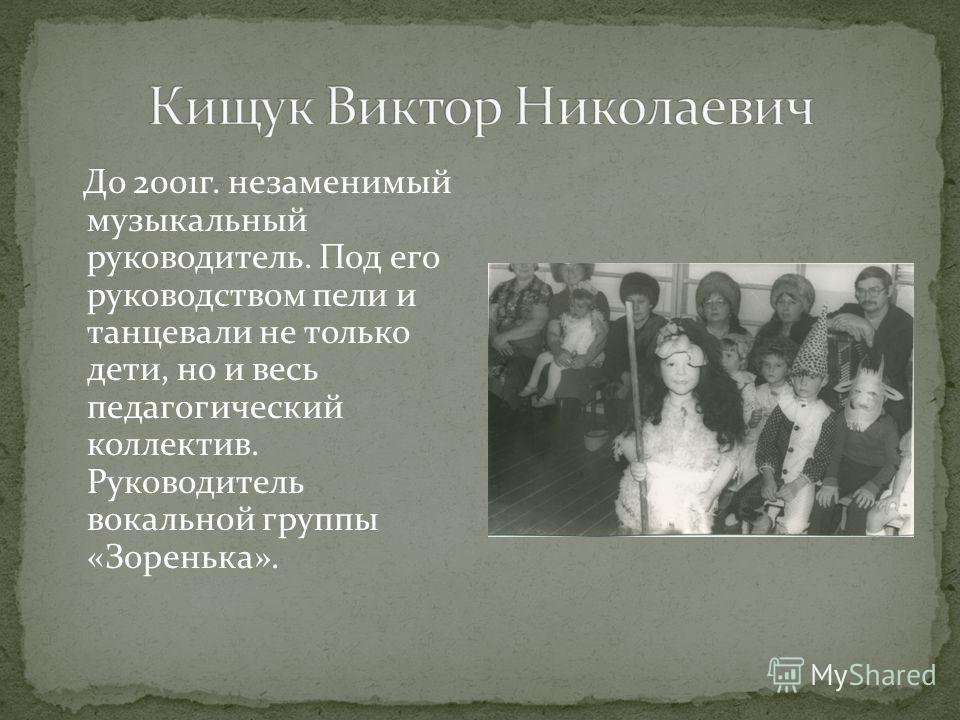 До 2001г. незаменимый музыкальный руководитель. Под его руководством пели и танцевали не только дети, но и весь педагогический коллектив. Руководитель вокальной группы «Зоренька».