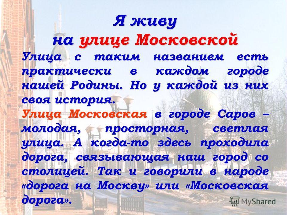 Я живу на улице Московской Улица с таким названием есть практически в каждом городе нашей Родины. Но у каждой из них своя история. Улица Московская в городе Саров – молодая, просторная, светлая улица. А когда-то здесь проходила дорога, связывающая на