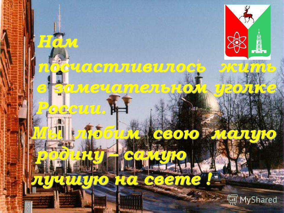 Нам посчастливилось жить в замечательном уголке России. посчастливилось жить в замечательном уголке России. Мы любим свою малую родину – самую Мы любим свою малую родину – самую лучшую на свете ! лучшую на свете !