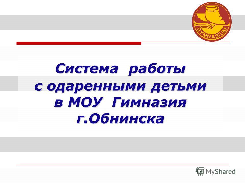 Система работы с одаренными детьми в МОУ Гимназия г.Обнинска