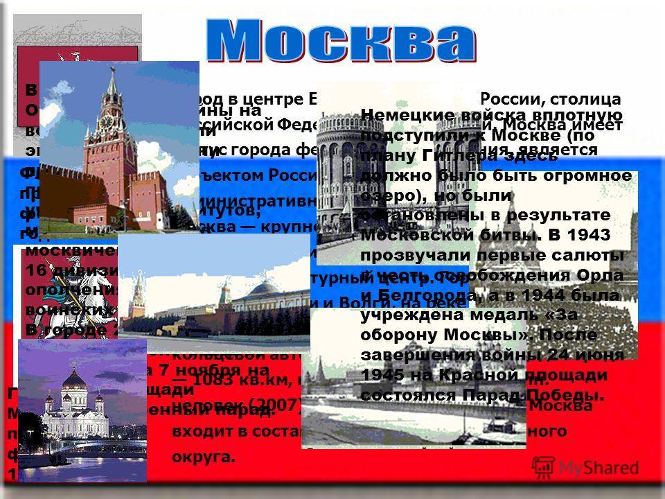 Флаг Москвы, принятый 1 февраля 1995 года. Герб Москвы, принятый 1 февраля 1995 года Город в центре Европейской части России, столица Российской Федерации, город-герой. Москва имеет статус города федерального значения, является субъектом Российской Ф