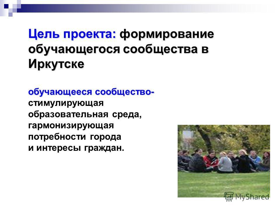 Цель проекта: формирование обучающегося сообщества в Иркутске обучающееся сообщество- Цель проекта: формирование обучающегося сообщества в Иркутске обучающееся сообщество- стимулирующая образовательная среда, гармонизирующая потребности города и инте