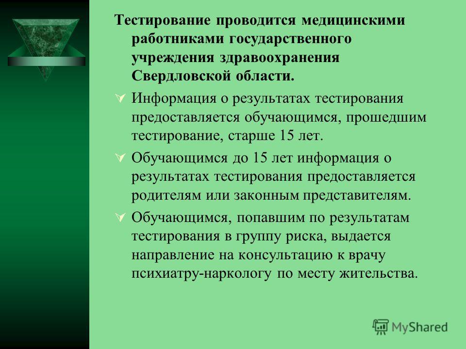 Тестирование проводится медицинскими работниками государственного учреждения здравоохранения Свердловской области. Информация о результатах тестирования предоставляется обучающимся, прошедшим тестирование, старше 15 лет. Обучающимся до 15 лет информа