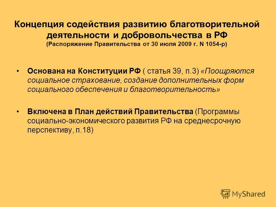 Концепция содействия развитию благотворительной деятельности и добровольчества в РФ (Распоряжение Правительства от 30 июля 2009 г. N 1054-р) Основана на Конституции РФ ( статья 39, п.3) «Поощряются социальное страхование, создание дополнительных форм