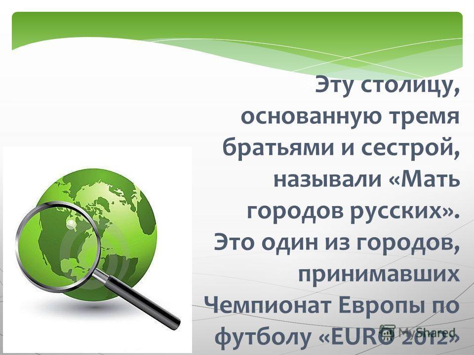 Эту столицу, основанную тремя братьями и сестрой, называли «Мать городов русских». Это один из городов, принимавших Чемпионат Европы по футболу «EURO 2012»