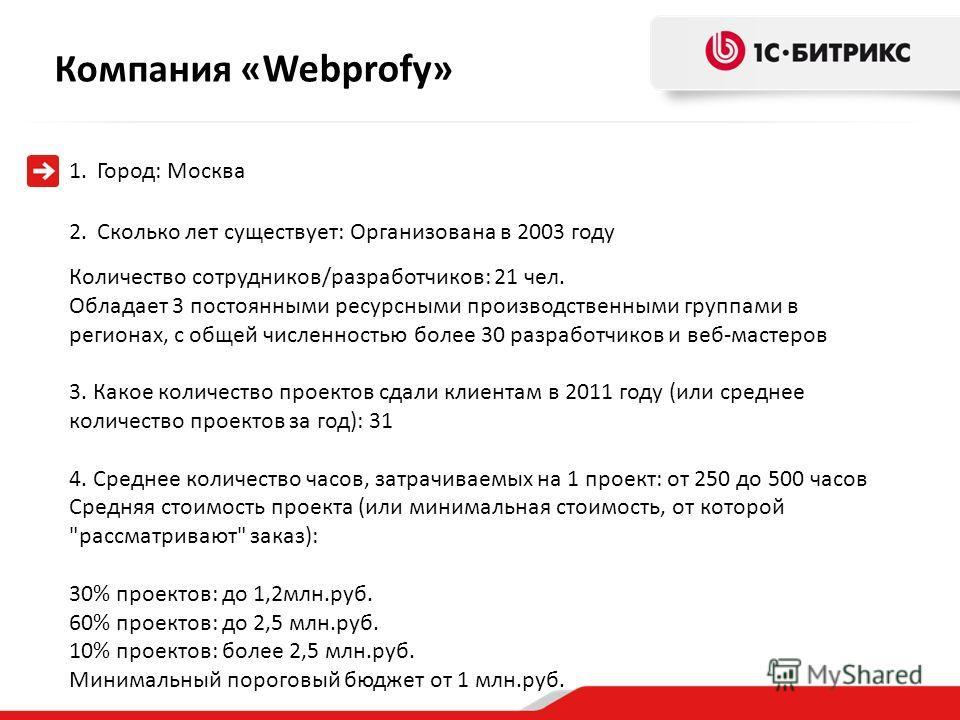 Компания « Webprofy» 1.Город: Москва 2.Сколько лет существует: Организована в 2003 году Количество сотрудников/разработчиков: 21 чел. Обладает 3 постоянными ресурсными производственными группами в регионах, с общей численностью более 30 разработчиков