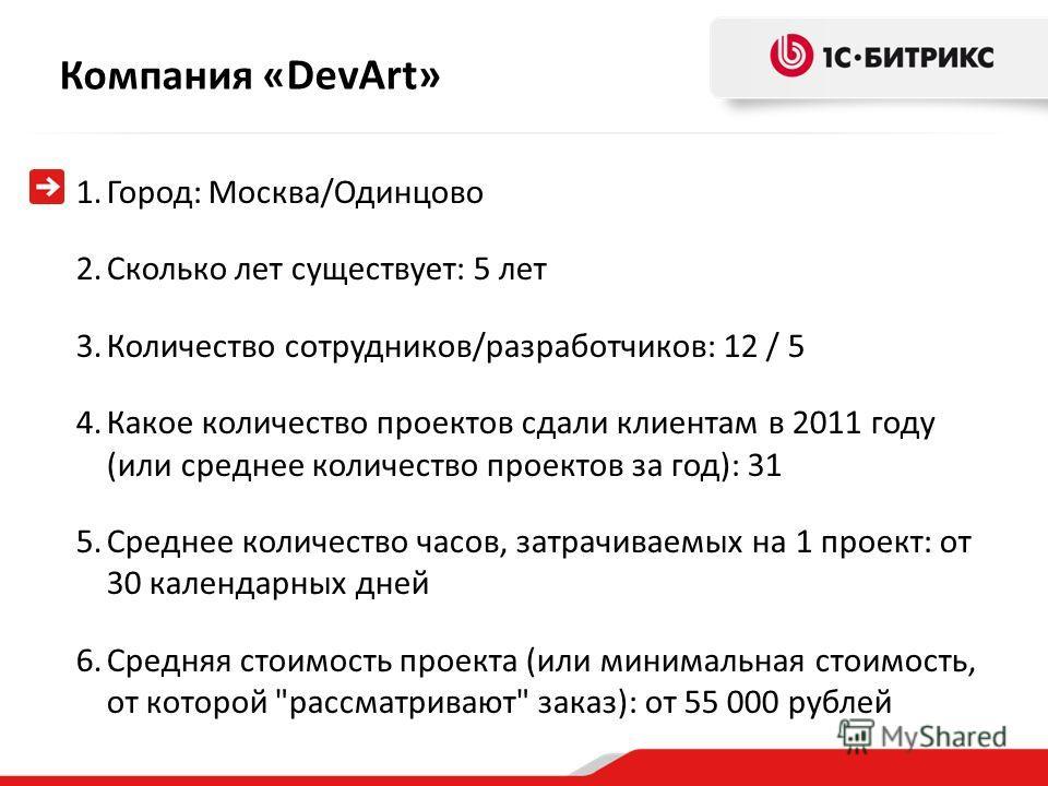 Компания « DevArt» 1.Город: Москва/Одинцово 2.Сколько лет существует: 5 лет 3.Количество сотрудников/разработчиков: 12 / 5 4.Какое количество проектов сдали клиентам в 2011 году (или среднее количество проектов за год): 31 5.Среднее количество часов,