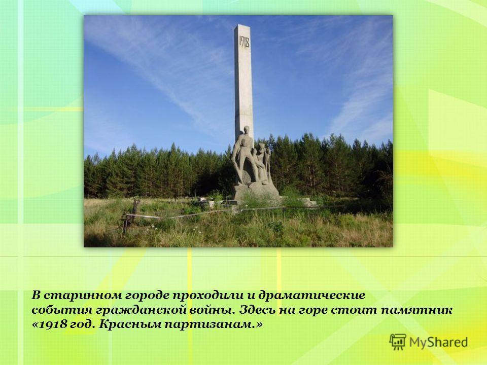 В старинном городе проходили и драматические события гражданской войны. Здесь на горе стоит памятник «1918 год. Красным партизанам.»