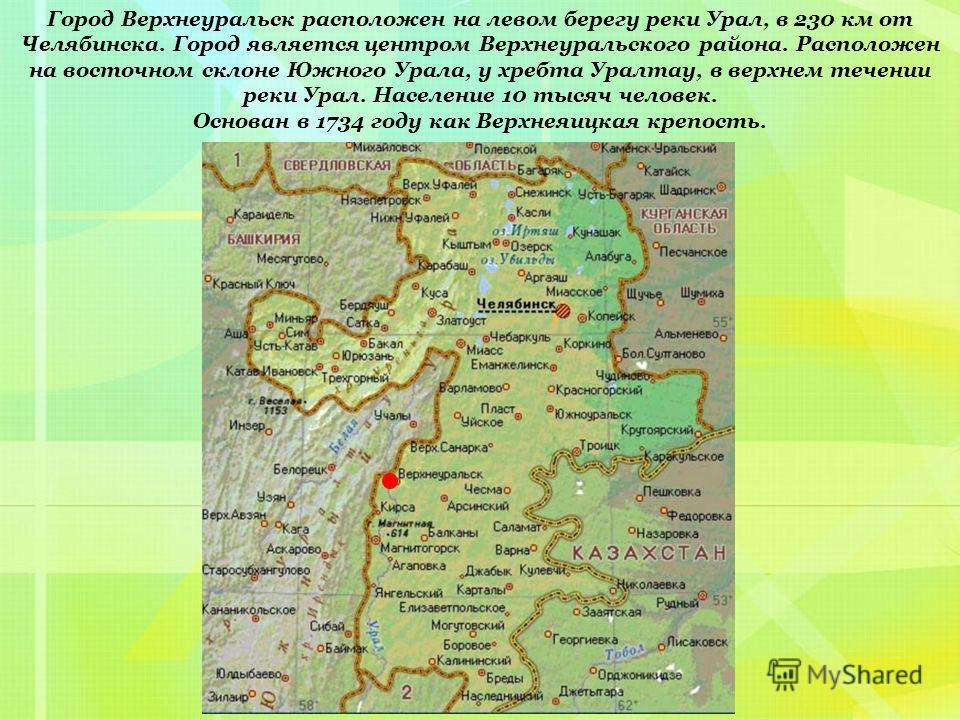 Город Верхнеуральск расположен на левом берегу реки Урал, в 230 км от Челябинска. Город является центром Верхнеуральского района. Расположен на восточном склоне Южного Урала, у хребта Уралтау, в верхнем течении реки Урал. Население 10 тысяч человек.