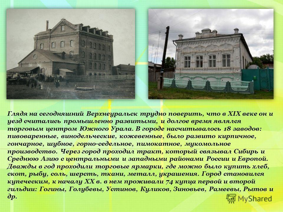 Глядя на сегодняшний Верхнеуральск трудно поверить, что в XIX веке он и уезд считались промышленно развитыми, и долгое время являлся торговым центром Южного Урала. В городе насчитывалось 18 заводов: пивоваренные, винодельческие, кожевенные, было разв